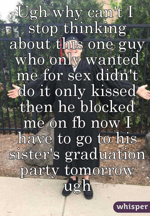 Ugh why can't I stop thinking about this one guy who only wanted me for sex didn't do it only kissed then he blocked me on fb now I have to go to his sister's graduation party tomorrow ugh