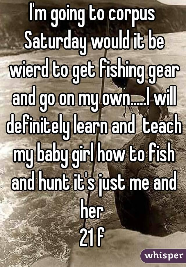 I'm going to corpus Saturday would it be wierd to get fishing gear and go on my own.....I will definitely learn and  teach my baby girl how to fish and hunt it's just me and her  21 f