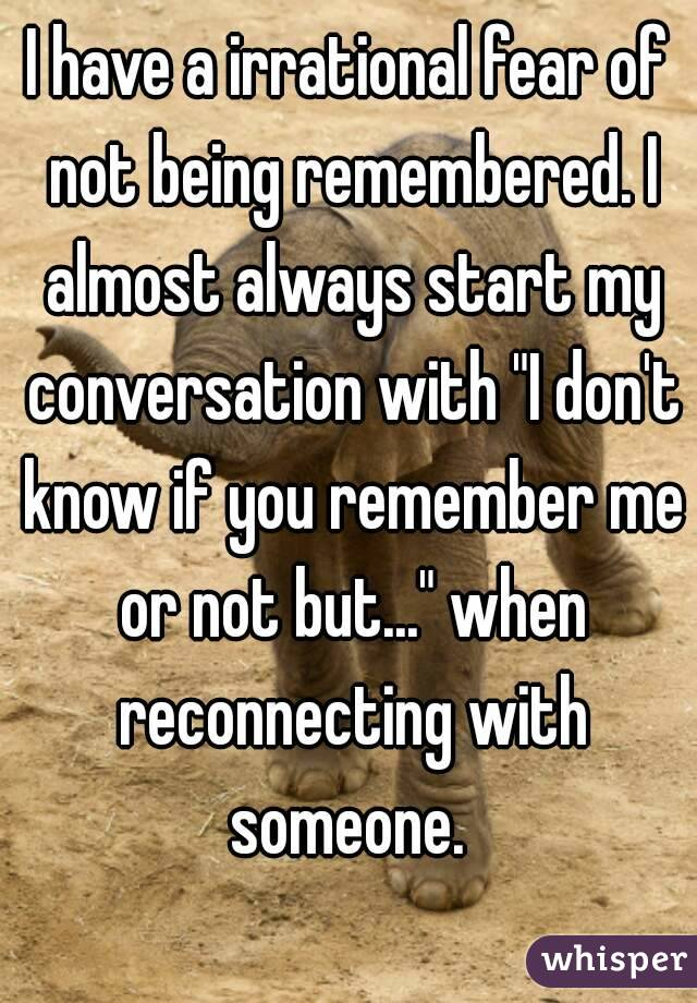 "I have a irrational fear of not being remembered. I almost always start my conversation with ""I don't know if you remember me or not but..."" when reconnecting with someone."