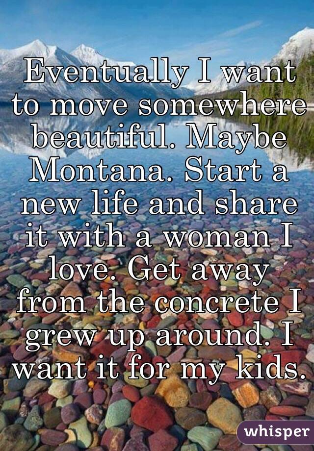 Eventually I want to move somewhere beautiful. Maybe Montana. Start a new life and share it with a woman I love. Get away from the concrete I grew up around. I want it for my kids.