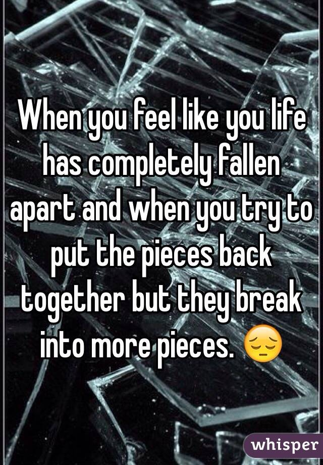 When you feel like you life has completely fallen apart and when you try to put the pieces back together but they break into more pieces. 😔