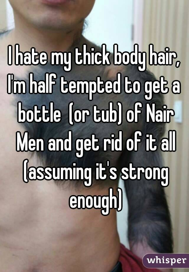 I hate my thick body hair, I'm half tempted to get a bottle  (or tub) of Nair Men and get rid of it all (assuming it's strong enough)