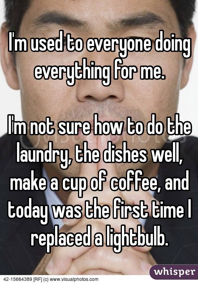 I'm used to everyone doing everything for me.   I'm not sure how to do the laundry, the dishes well, make a cup of coffee, and today was the first time I replaced a lightbulb.