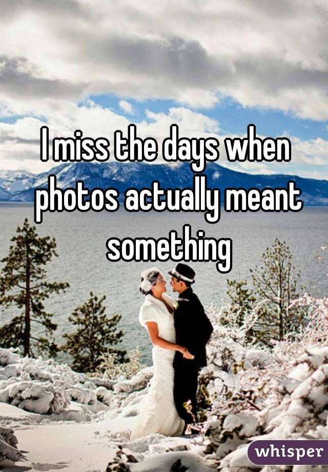 I miss the days when photos actually meant something