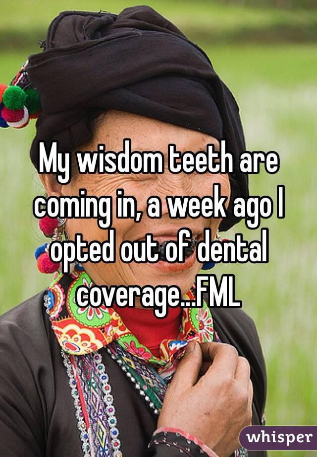 My wisdom teeth are coming in, a week ago I opted out of dental coverage...FML
