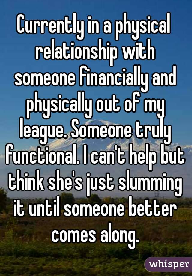 Currently in a physical relationship with someone financially and physically out of my league. Someone truly functional. I can't help but think she's just slumming it until someone better comes along.