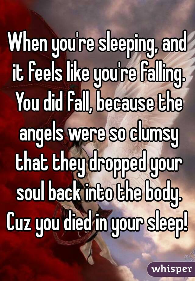 When you're sleeping, and it feels like you're falling. You did ...