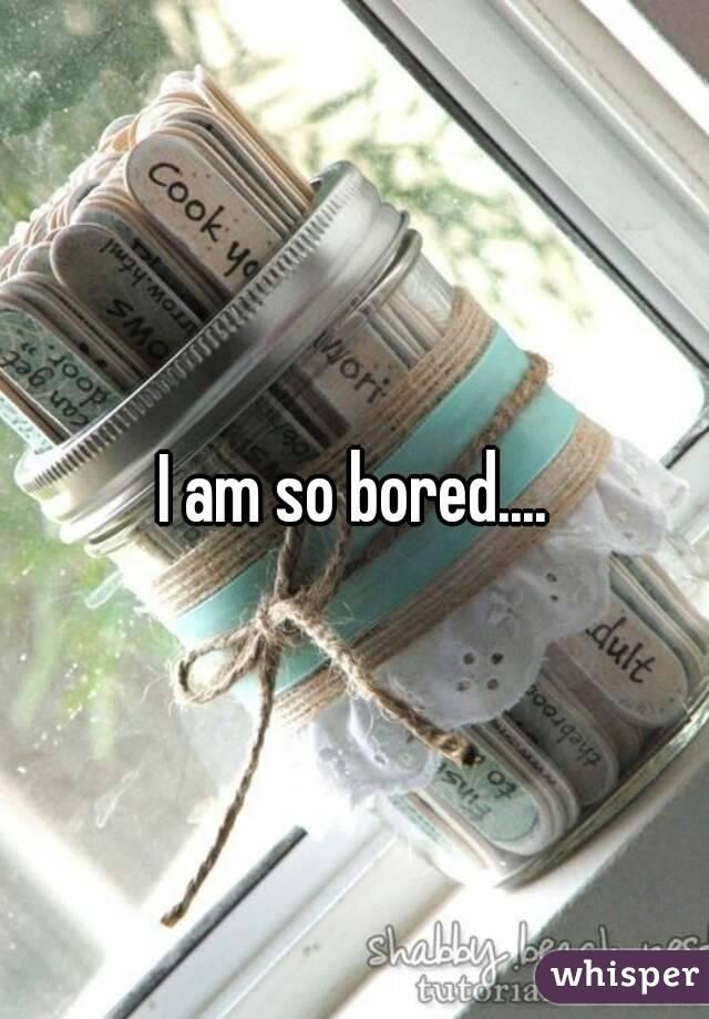 I am so bored....