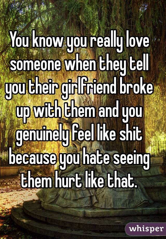 You know you really love someone when they tell you their girlfriend broke up with them and you genuinely feel like shit because you hate seeing them hurt like that.