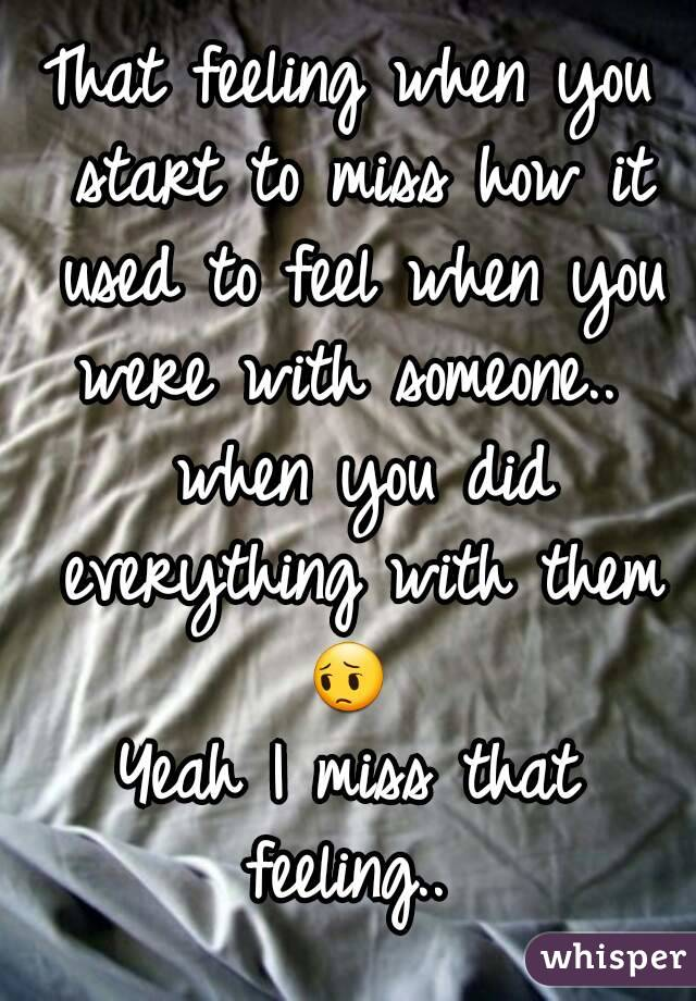 That feeling when you start to miss how it used to feel when you were with someone..  when you did everything with them 😔  Yeah I miss that feeling..