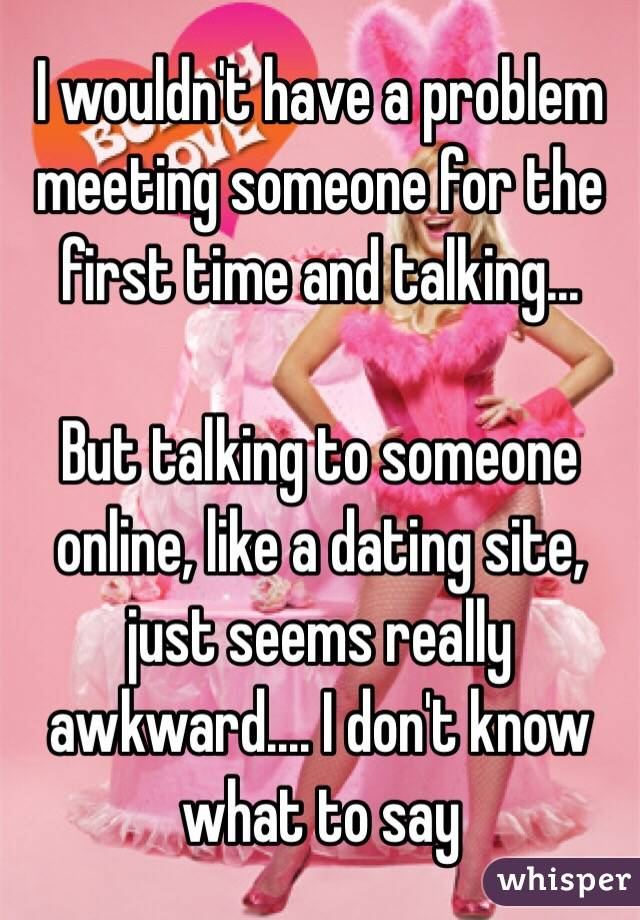 wouldn't have a problem meeting someone for the first time and ...
