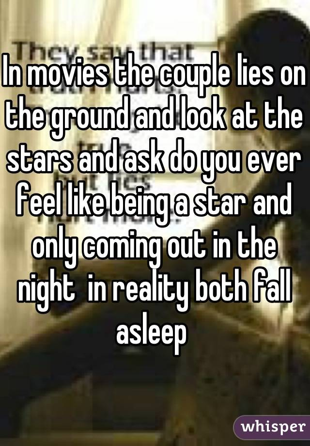 In movies the couple lies on the ground and look at the stars and ...