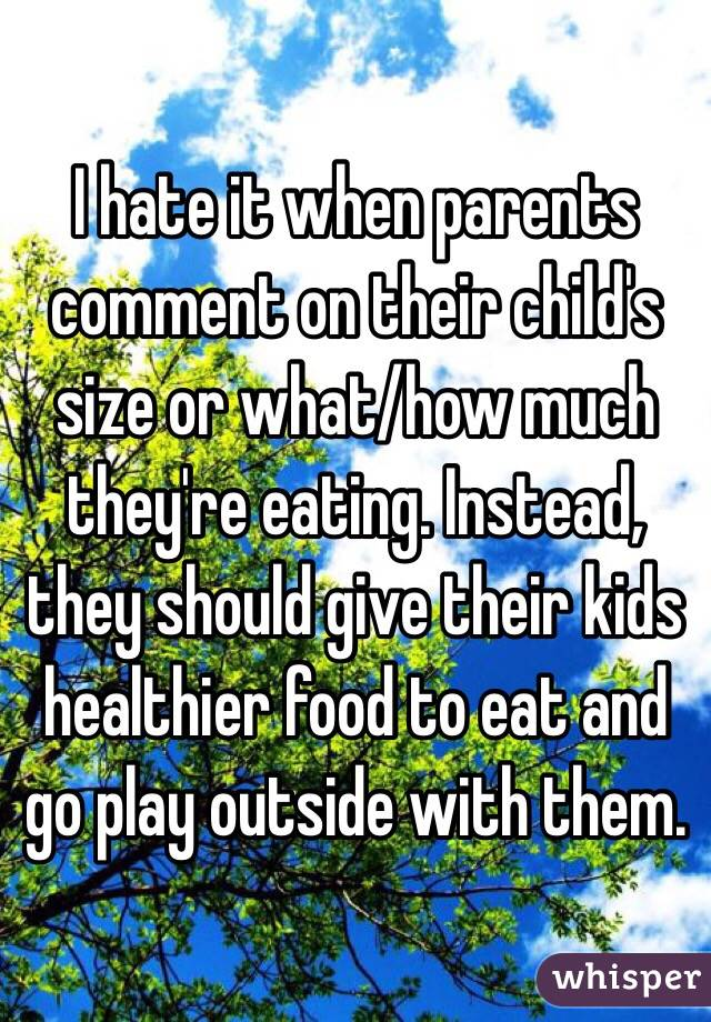 I hate it when parents comment on their child's size or what/how much they're eating. Instead, they should give their kids healthier food to eat and go play outside with them.