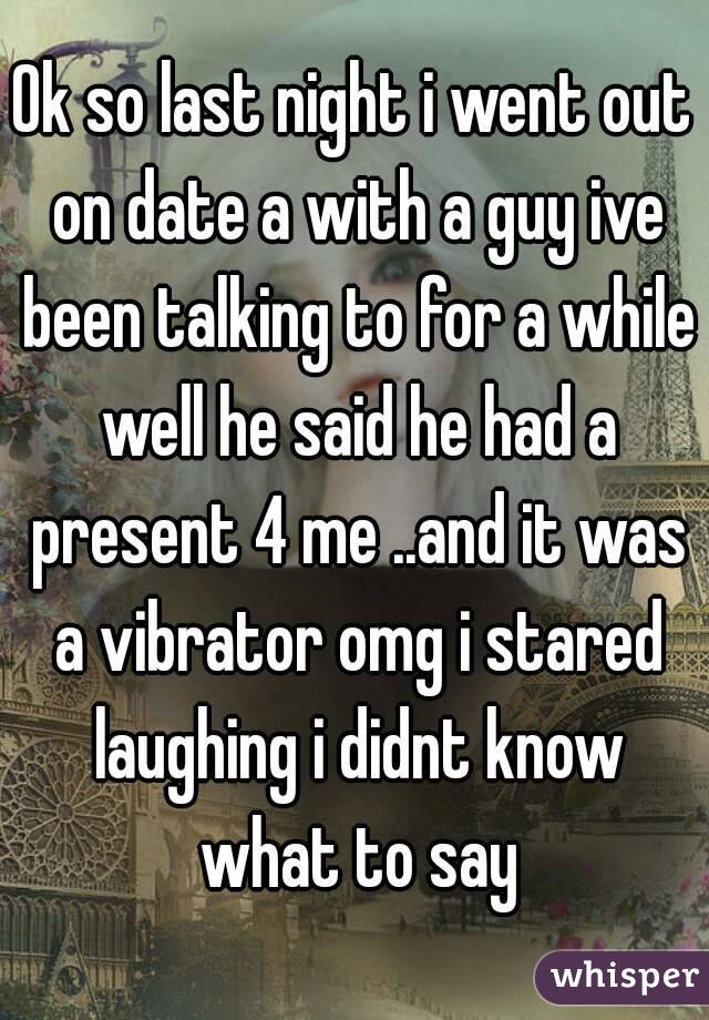 Ok so last night i went out on date a with a guy ive been talking to for a while well he said he had a present 4 me ..and it was a vibrator omg i stared laughing i didnt know what to say