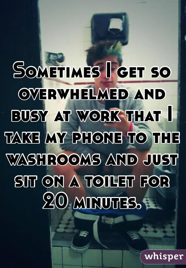 Sometimes I get so overwhelmed and busy at work that I take my phone to the washrooms and just sit on a toilet for 20 minutes.