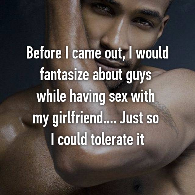 Before I came out, I would fantasize about guys  while having sex with  my girlfriend.... Just so  I could tolerate it