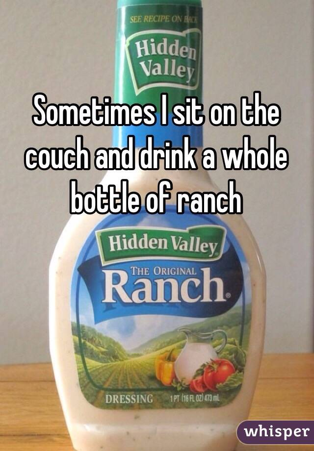 Sometimes I sit on the couch and drink a whole bottle of ranch