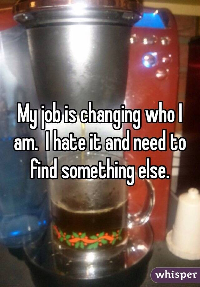 My job is changing who I am.  I hate it and need to find something else.