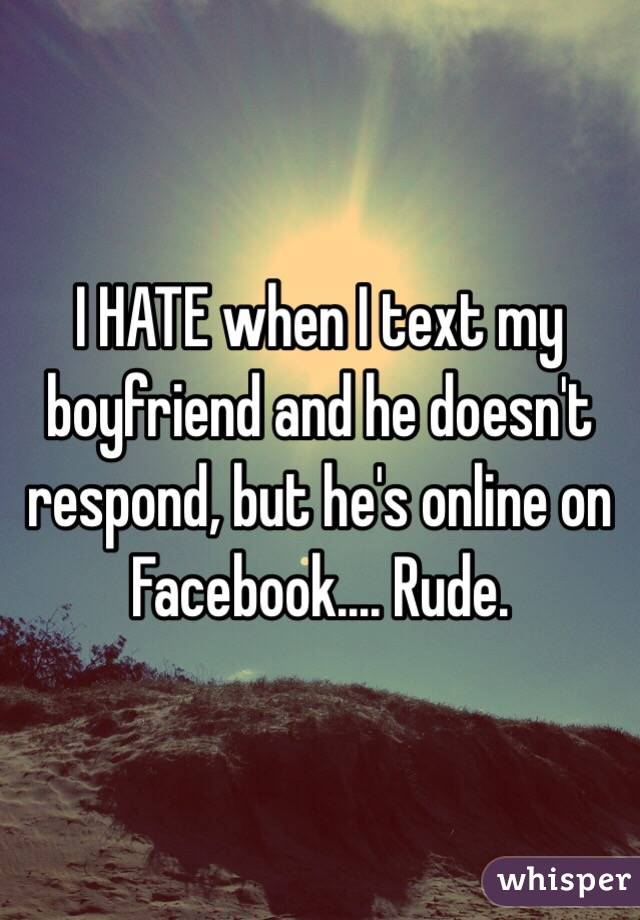 I HATE when I text my boyfriend and he doesn't respond, but he's online on Facebook.... Rude.