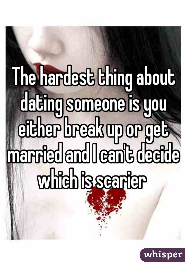 The hardest thing about dating someone is you either break up or ...