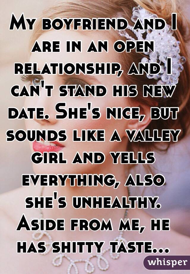 My boyfriend and I are in an open relationship, and I can't stand his new date. She's nice, but sounds like a valley girl and yells everything, also she's unhealthy. Aside from me, he has shitty taste...