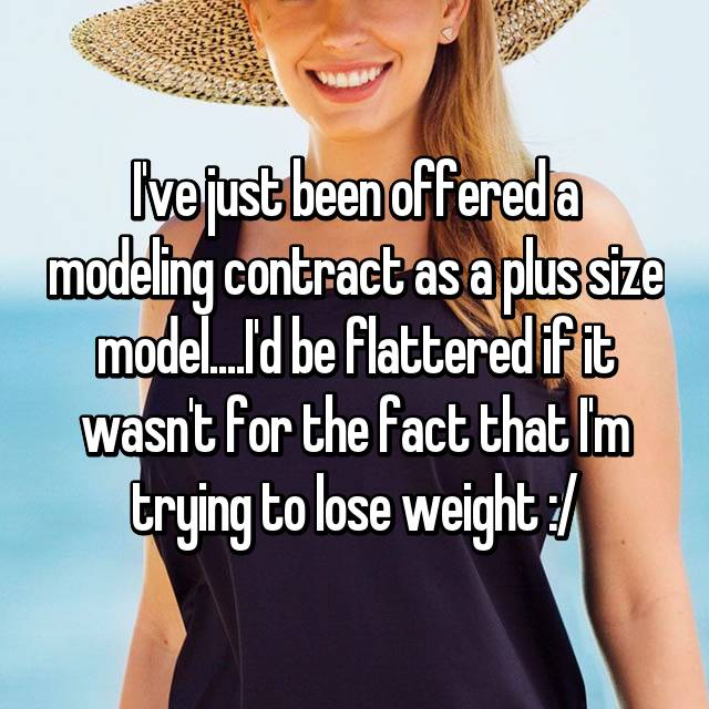 I've just been offered a modeling contract as a plus size model....I'd be flattered if it wasn't for the fact that I'm trying to lose weight :/