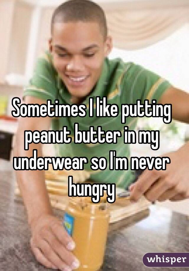 Sometimes I like putting peanut butter in my underwear so I'm never hungry