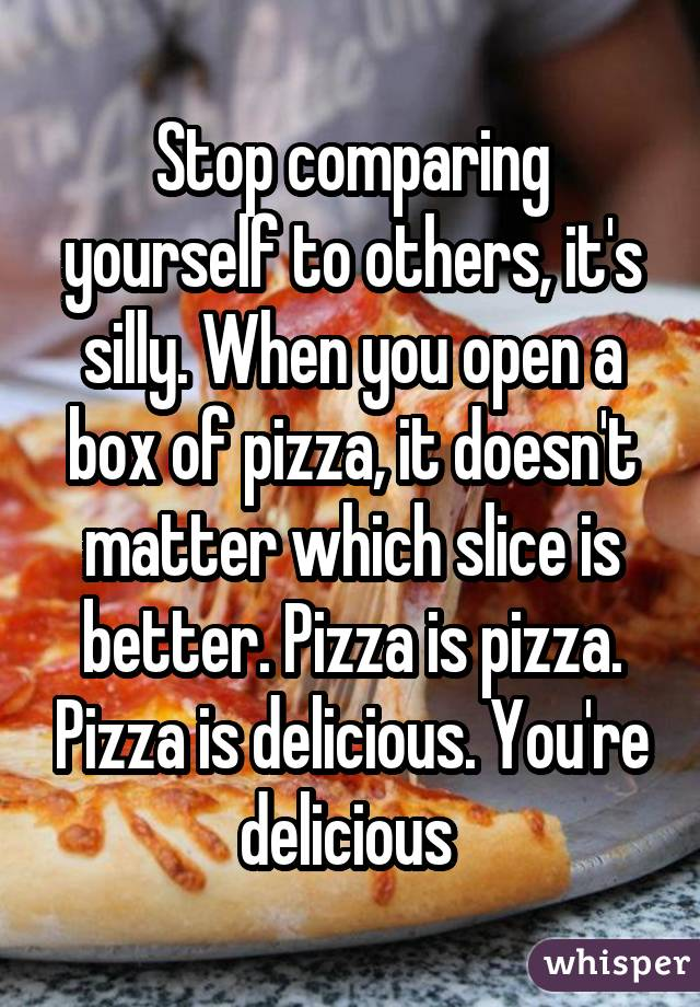 Stop comparing yourself to others, it's silly. When you open a box of pizza, it doesn't matter which slice is better. Pizza is pizza. Pizza is delicious. You're delicious