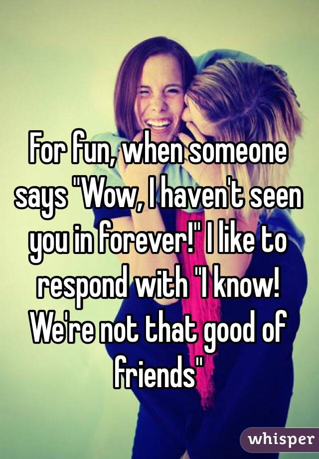 """For fun, when someone says """"Wow, I haven't seen you in forever!"""" I like to respond with """"I know! We're not that good of friends"""""""