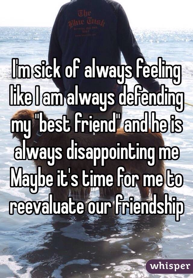 "I'm sick of always feeling like I am always defending my ""best friend"" and he is always disappointing me Maybe it's time for me to reevaluate our friendship"