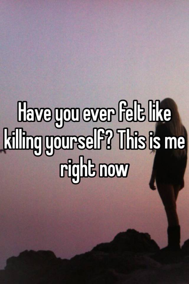 Humor Inspirational Quotes: Have You Ever Felt Like Killing Yourself? This Is Me Right Now