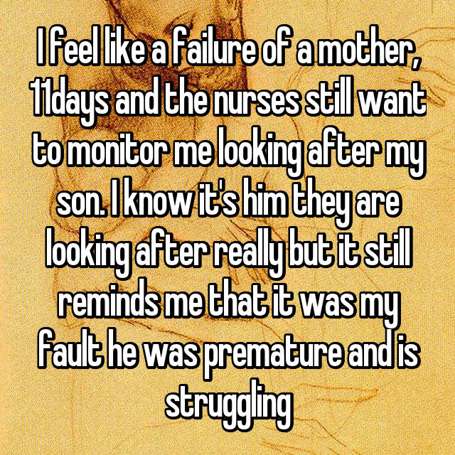 I feel like a failure of a mother, 11days and the nurses still want to monitor me looking after my son. I know it's him they are looking after really but it still reminds me that it was my fault he was premature and is struggling