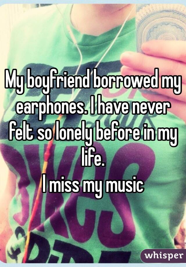 My boyfriend borrowed my earphones. I have never felt so lonely before in my life. I miss my music