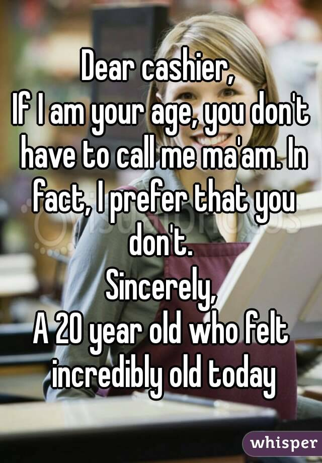 Dear cashier,  If I am your age, you don't have to call me ma'am. In fact, I prefer that you don't.  Sincerely, A 20 year old who felt incredibly old today