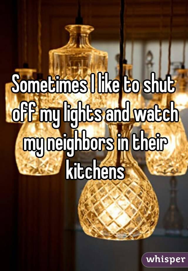 Sometimes I like to shut off my lights and watch my neighbors in their kitchens