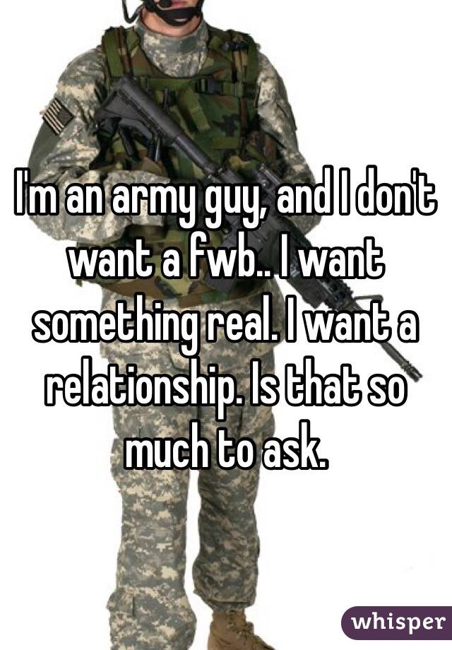 I'm an army guy, and I don't want a fwb.. I want something real. I want a relationship. Is that so much to ask.
