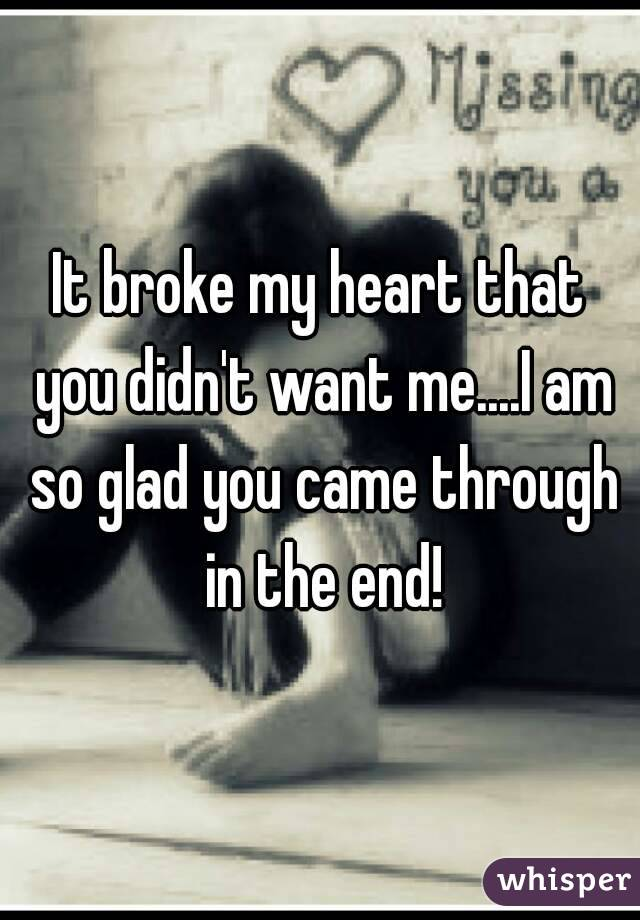 It broke my heart that you didn't want me....I am so glad you came through in the end!