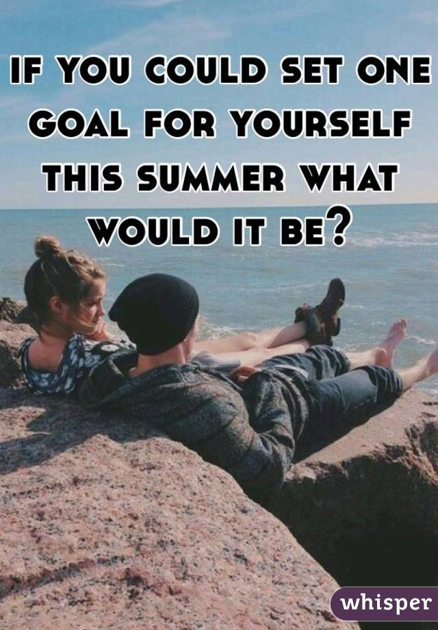 if you could set one goal for yourself this summer what would it be?