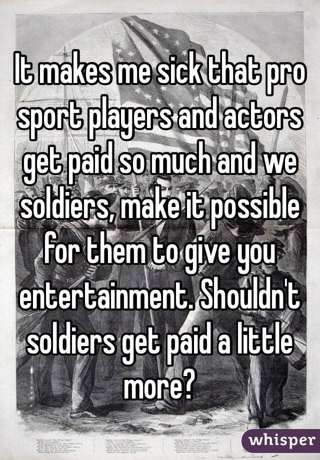 It makes me sick that pro sport players and actors get paid so much and we soldiers, make it possible for them to give you entertainment. Shouldn't soldiers get paid a little more?