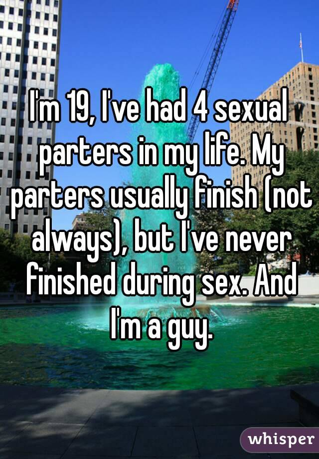 I'm 19, I've had 4 sexual parters in my life. My parters usually finish (not always), but I've never finished during sex. And I'm a guy.