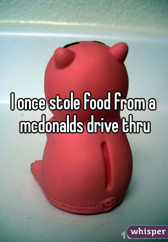 I once stole food from a mcdonalds drive thru