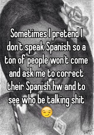 Sometimes I pretend I don't speak Spanish so a ton of people won't ...