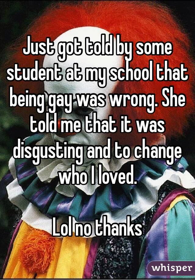 Just got told by some student at my school that being gay was wrong. She told me that it was disgusting and to change who I loved.  Lol no thanks