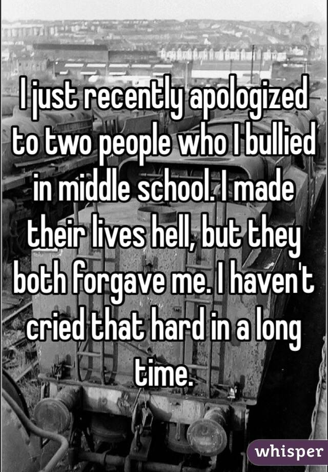 I just recently apologized to two people who I bullied in middle school. I made their lives hell, but they both forgave me. I haven