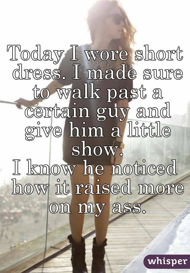 Today I wore short dress. I made sure to walk past a certain guy and give him a little show. I know he noticed how it raised more on my ass.
