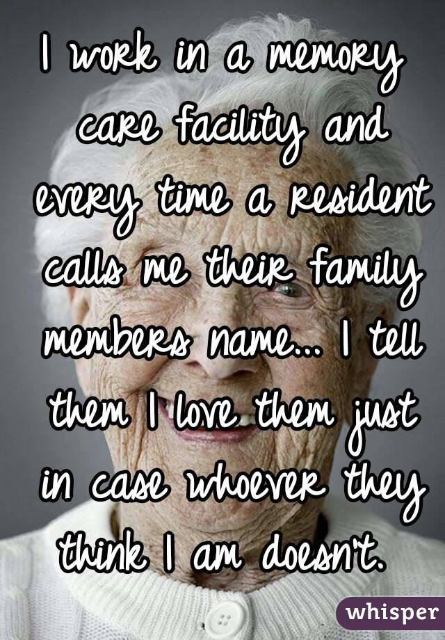 I work in a memory care facility and every time a resident calls me their family members name... I tell them I love them just in case whoever they think I am doesn't.