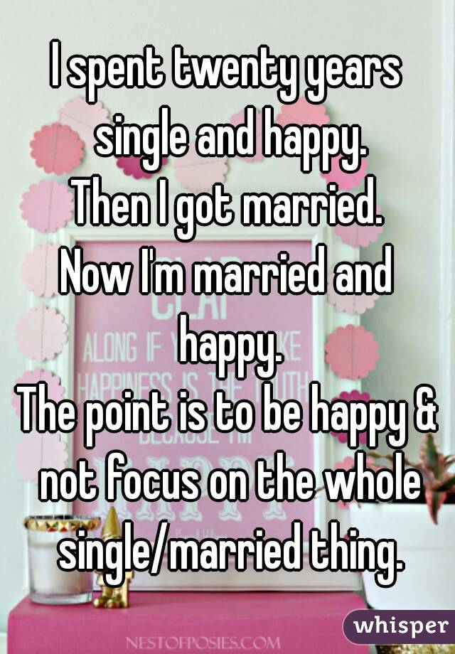 I spent twenty years single and happy. Then I got married. Now I'm married and happy. The point is to be happy & not focus on the whole single/married thing.