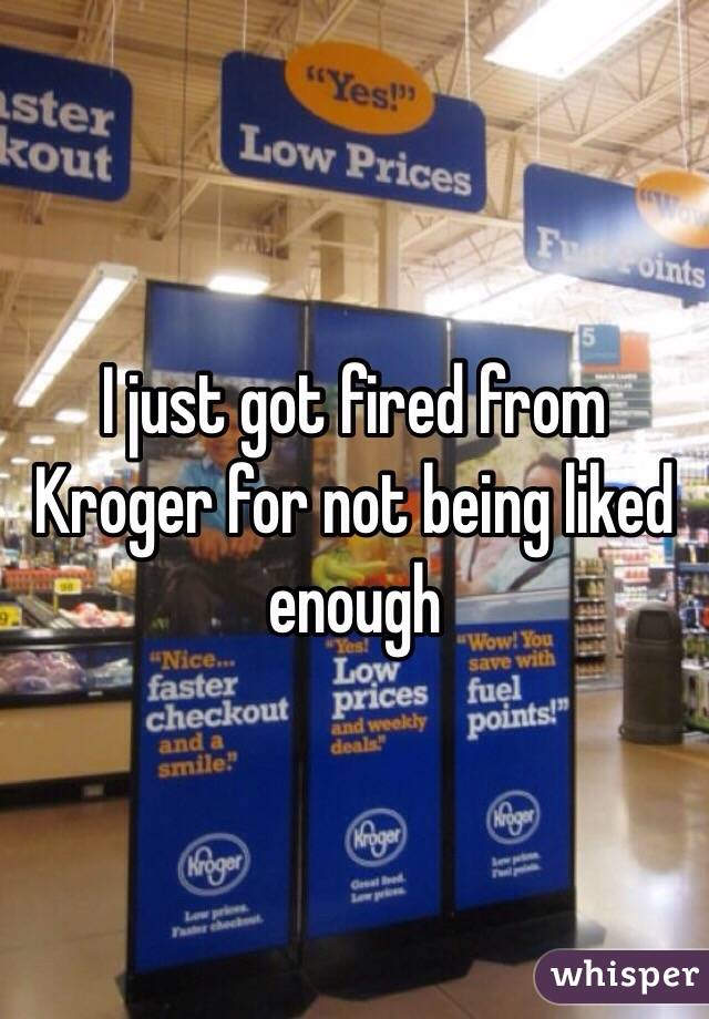 I just got fired from Kroger for not being liked enough