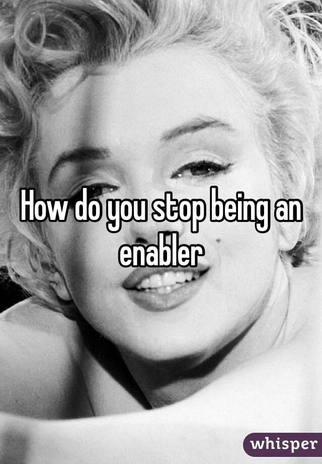 how to stop being an enabler in a relationship