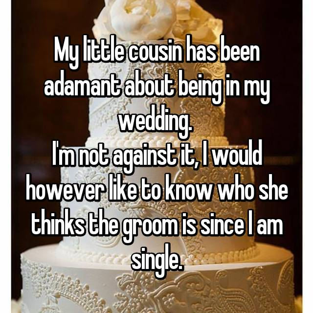 My little cousin has been adamant about being in my wedding.  I'm not against it, I would however like to know who she thinks the groom is since I am single.
